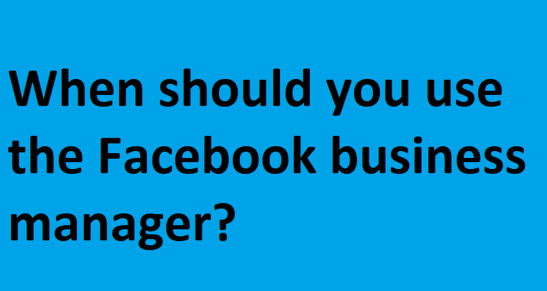 When should you use the Facebook business manager