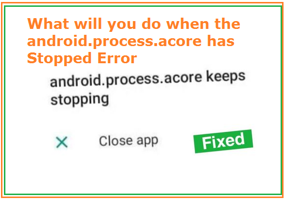 What will you do when the android.process.acore has Stopped Error